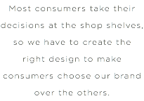 Most consumers take their decisions at the shop shelves, so we have to create the right design to make consumers choose our brand over the others.