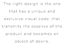 The right design is the one that has a unique and exclusive visual code, that transmits the essence of the product and becomes an object of desire.