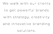 We walk with our clients to get powerful brands with strategy, creativity and innovative branding solutions.